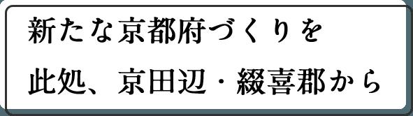 新たな京都府づくりを此処、京田辺・綴喜郡から